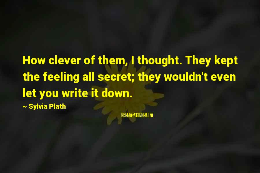 Kept Secret Sayings By Sylvia Plath: How clever of them, I thought. They kept the feeling all secret; they wouldn't even