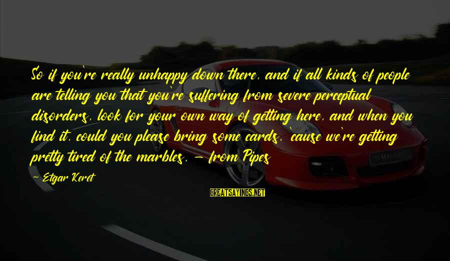 Keret Sayings By Etgar Keret: So if you're really unhappy down there, and if all kinds of people are telling