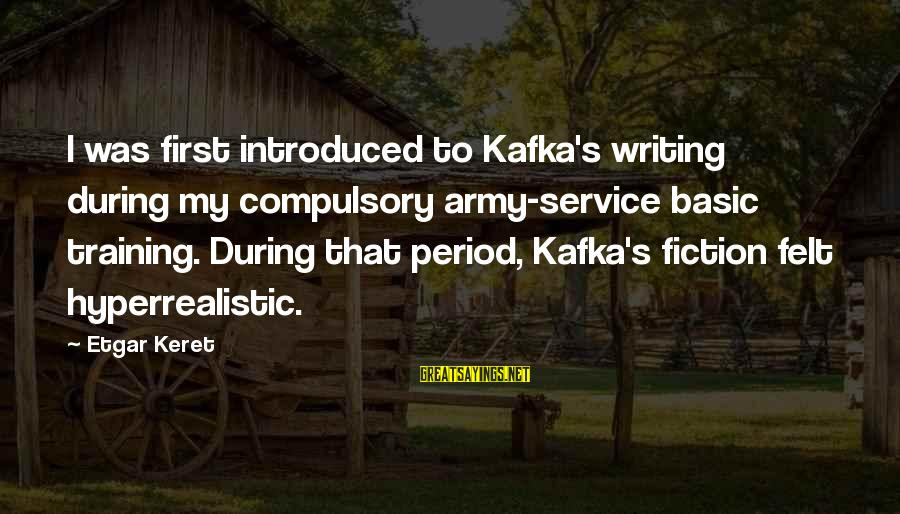 Keret Sayings By Etgar Keret: I was first introduced to Kafka's writing during my compulsory army-service basic training. During that