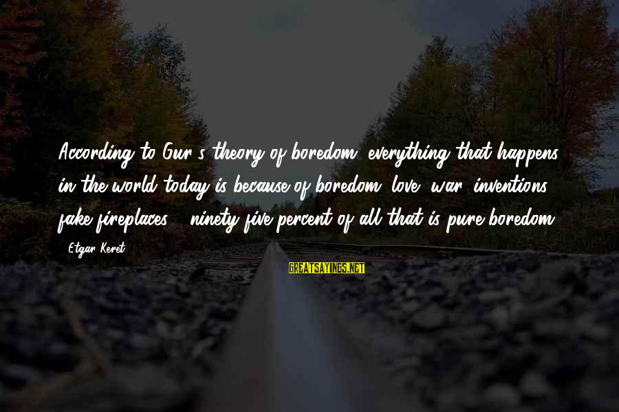 Keret Sayings By Etgar Keret: According to Gur's theory of boredom, everything that happens in the world today is because