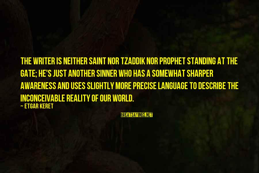 Keret Sayings By Etgar Keret: The writer is neither saint nor tzaddik nor prophet standing at the gate; he's just