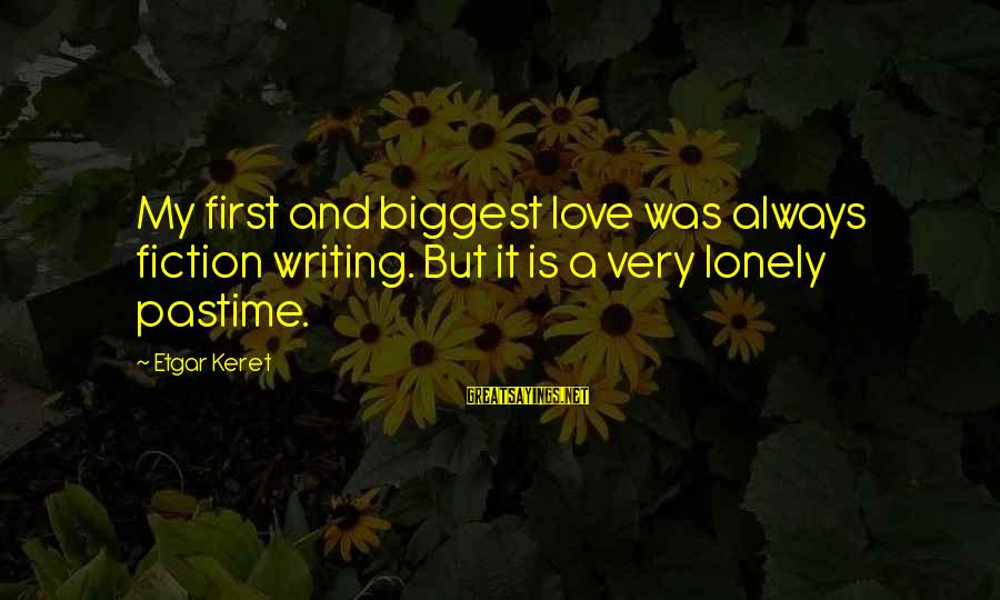 Keret Sayings By Etgar Keret: My first and biggest love was always fiction writing. But it is a very lonely