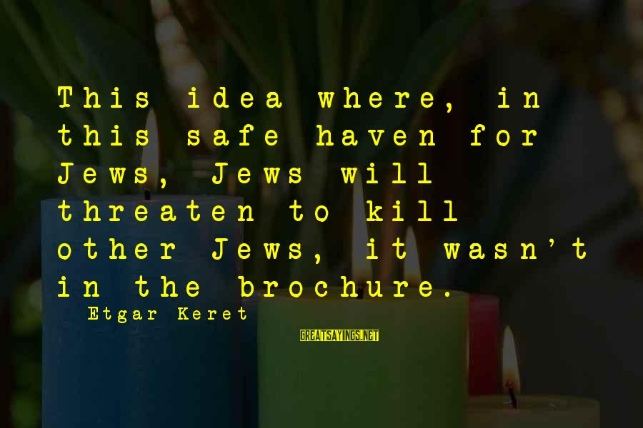 Keret Sayings By Etgar Keret: This idea where, in this safe haven for Jews, Jews will threaten to kill other