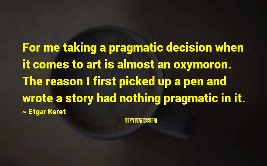 Keret Sayings By Etgar Keret: For me taking a pragmatic decision when it comes to art is almost an oxymoron.