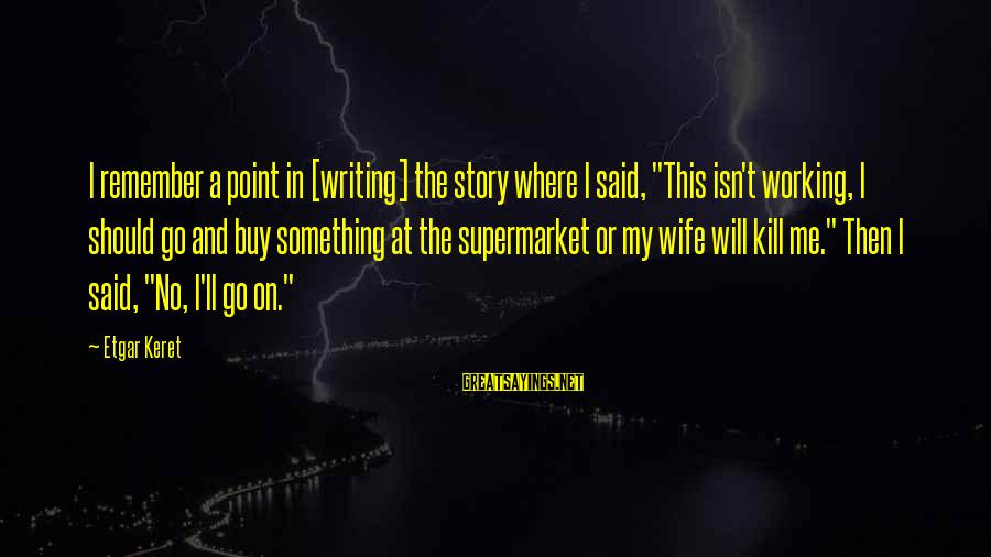 """Keret Sayings By Etgar Keret: I remember a point in [writing] the story where I said, """"This isn't working, I"""