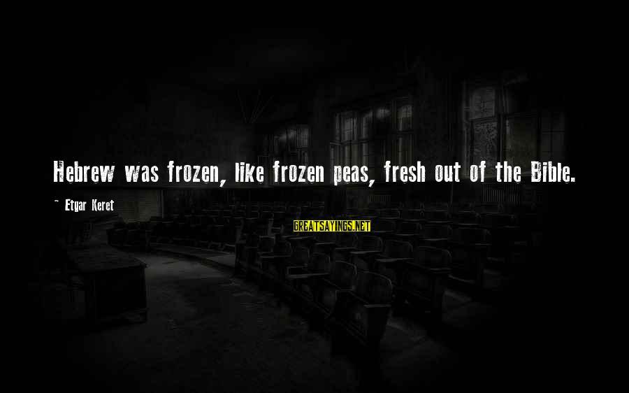 Keret Sayings By Etgar Keret: Hebrew was frozen, like frozen peas, fresh out of the Bible.
