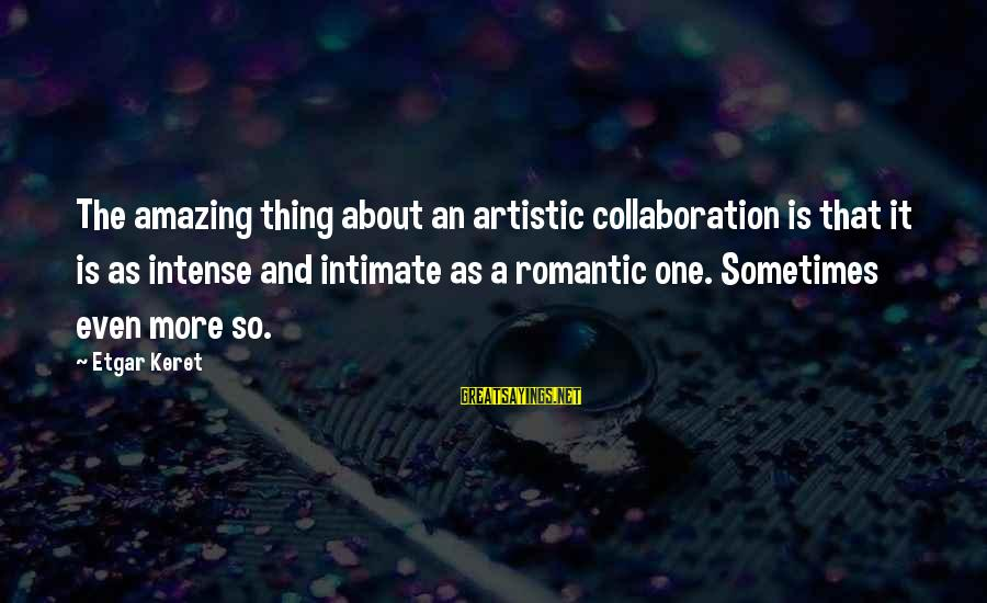 Keret Sayings By Etgar Keret: The amazing thing about an artistic collaboration is that it is as intense and intimate
