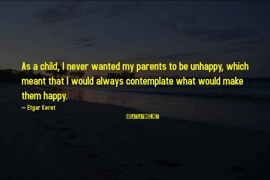 Keret Sayings By Etgar Keret: As a child, I never wanted my parents to be unhappy, which meant that I