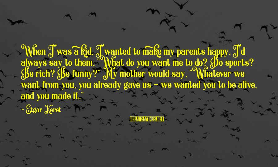 Keret Sayings By Etgar Keret: When I was a kid, I wanted to make my parents happy. I'd always say
