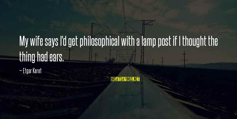 Keret Sayings By Etgar Keret: My wife says I'd get philosophical with a lamp post if I thought the thing