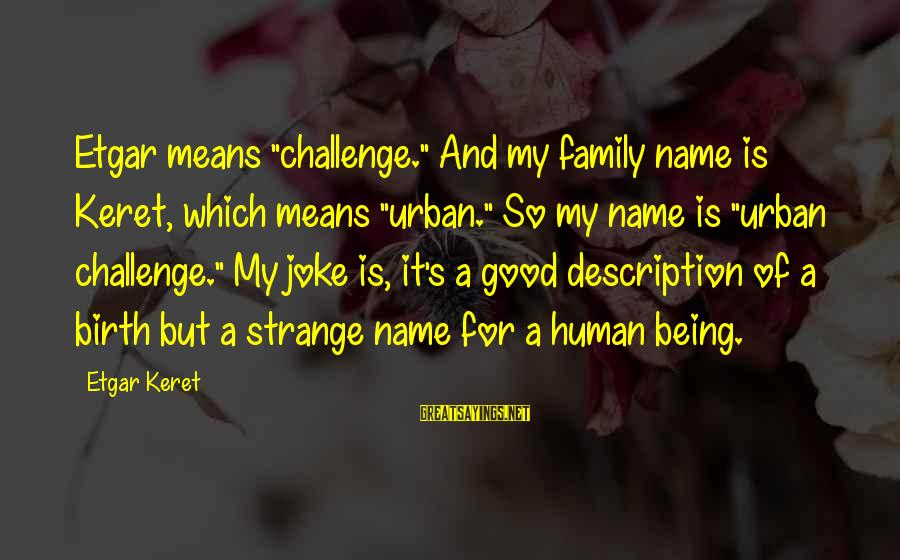 """Keret Sayings By Etgar Keret: Etgar means """"challenge."""" And my family name is Keret, which means """"urban."""" So my name"""