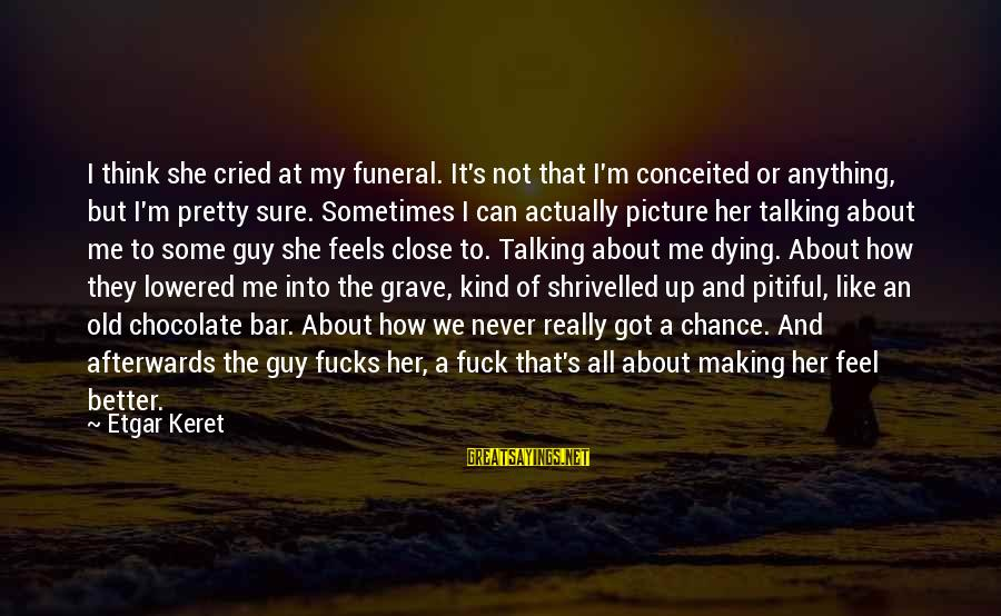 Keret Sayings By Etgar Keret: I think she cried at my funeral. It's not that I'm conceited or anything, but