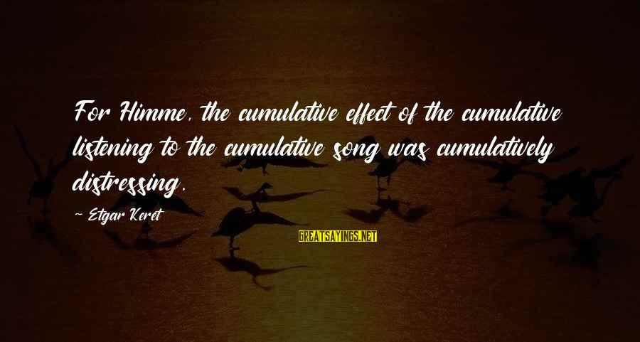 Keret Sayings By Etgar Keret: For Himme, the cumulative effect of the cumulative listening to the cumulative song was cumulatively