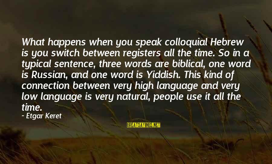Keret Sayings By Etgar Keret: What happens when you speak colloquial Hebrew is you switch between registers all the time.