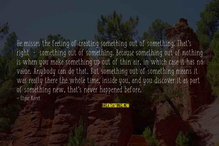 Keret Sayings By Etgar Keret: He misses the feeling of creating something out of something. That's right - something out