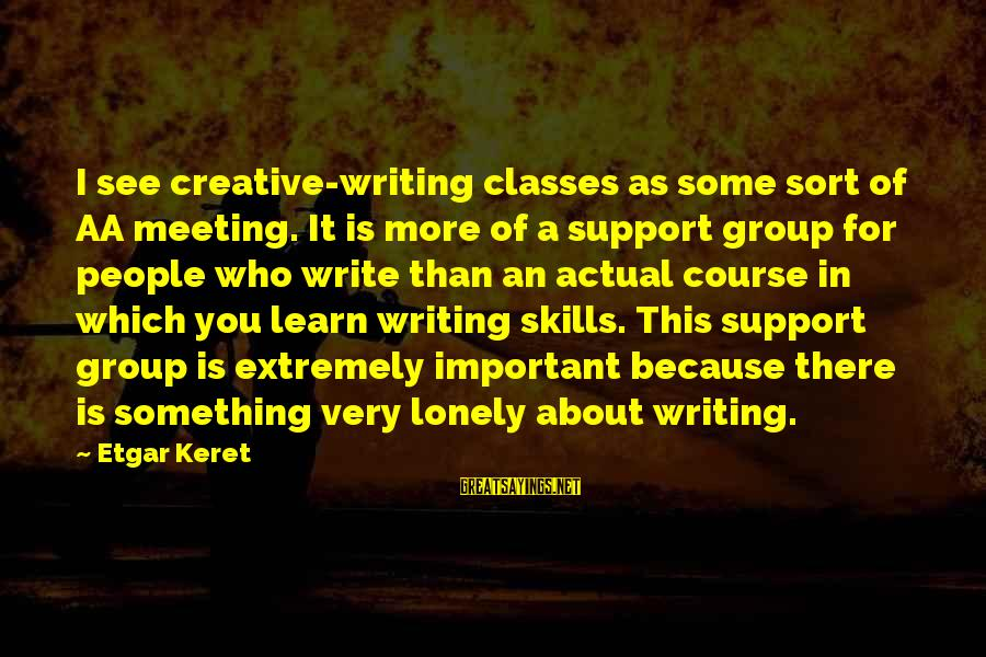 Keret Sayings By Etgar Keret: I see creative-writing classes as some sort of AA meeting. It is more of a