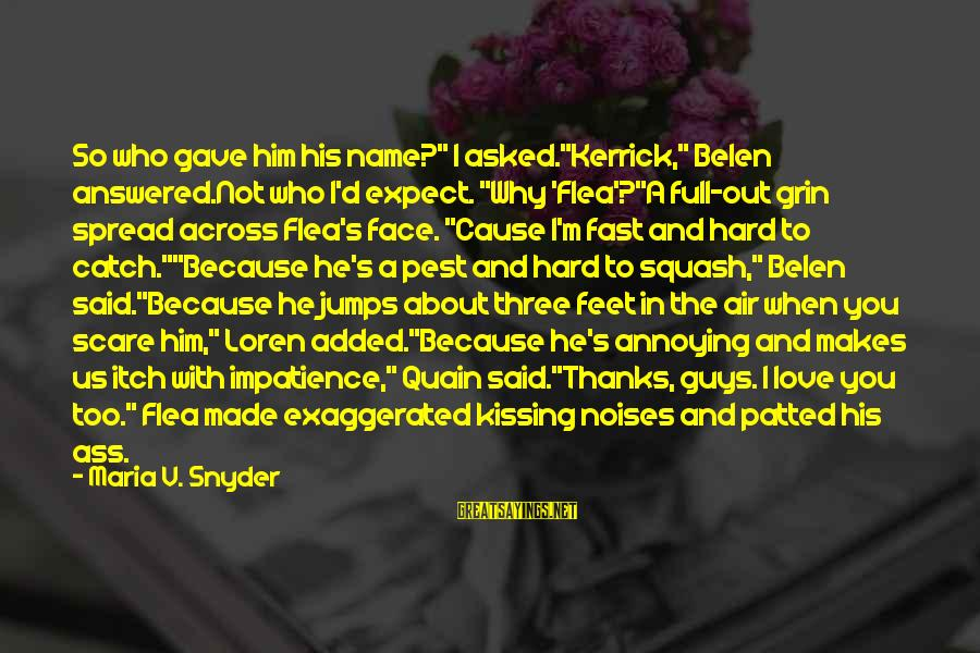 """Kerrick's Sayings By Maria V. Snyder: So who gave him his name?"""" I asked.""""Kerrick,"""" Belen answered.Not who I'd expect. """"Why 'Flea'?""""A"""