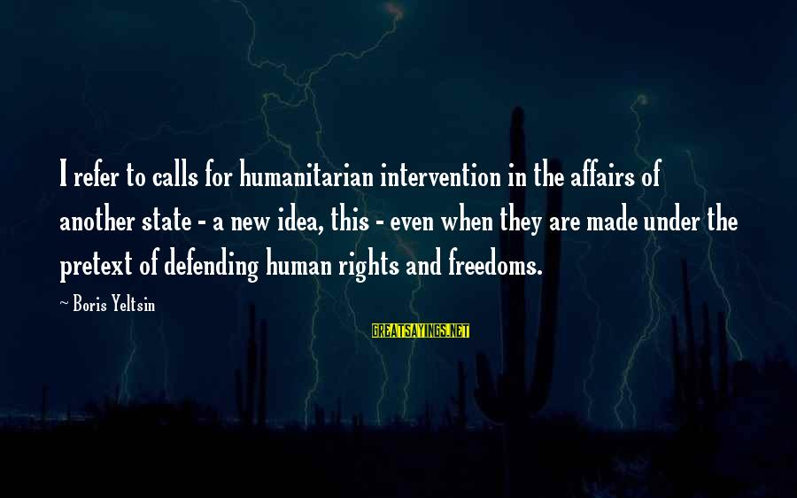Kerrie Sayings By Boris Yeltsin: I refer to calls for humanitarian intervention in the affairs of another state - a