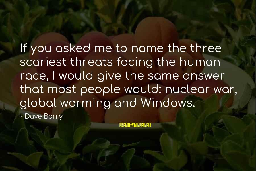Kerrie Sayings By Dave Barry: If you asked me to name the three scariest threats facing the human race, I