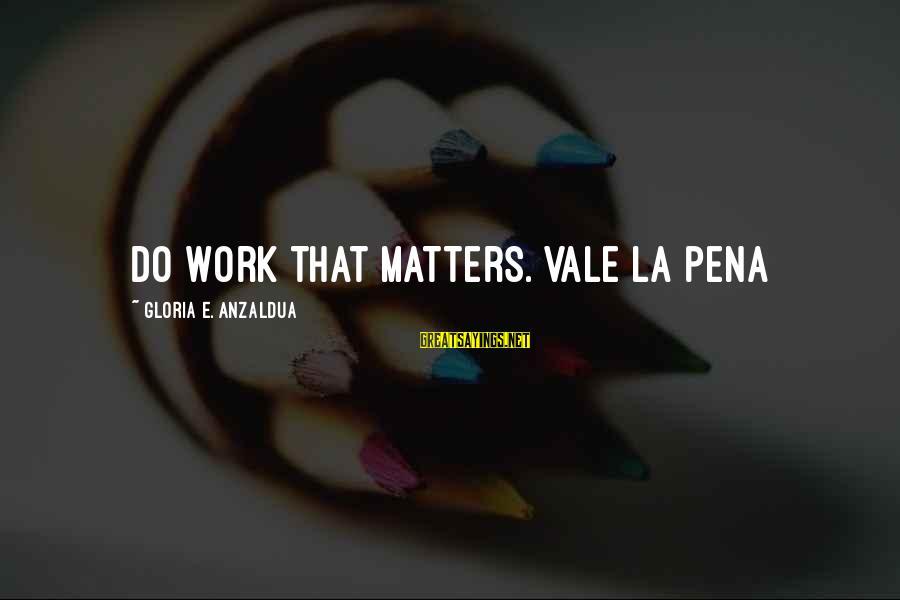 Kerrie Sayings By Gloria E. Anzaldua: Do work that matters. Vale la pena