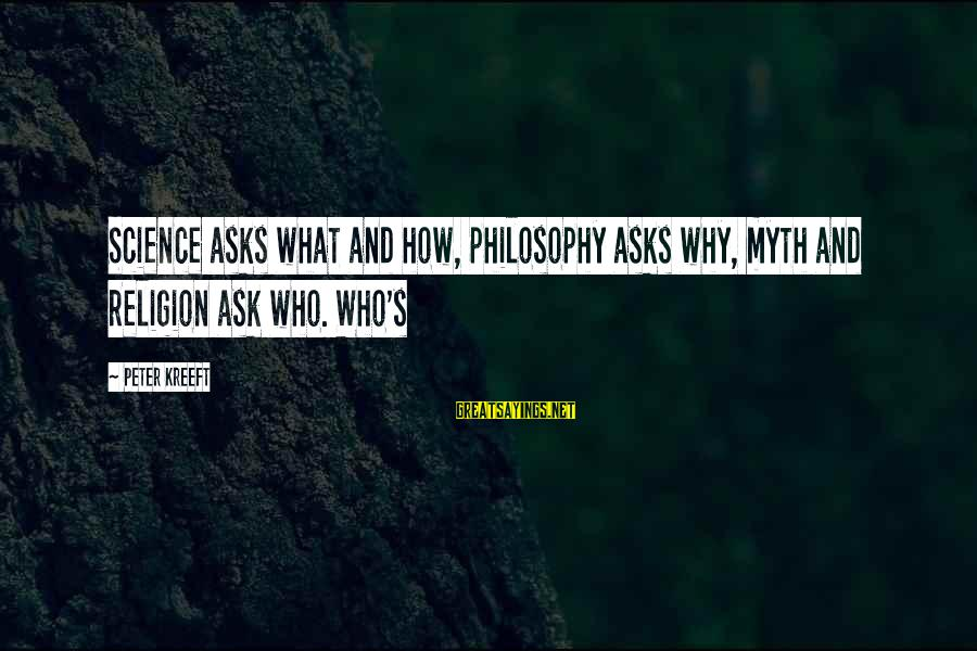 Kerrie Sayings By Peter Kreeft: Science asks what and how, philosophy asks why, myth and religion ask who. Who's