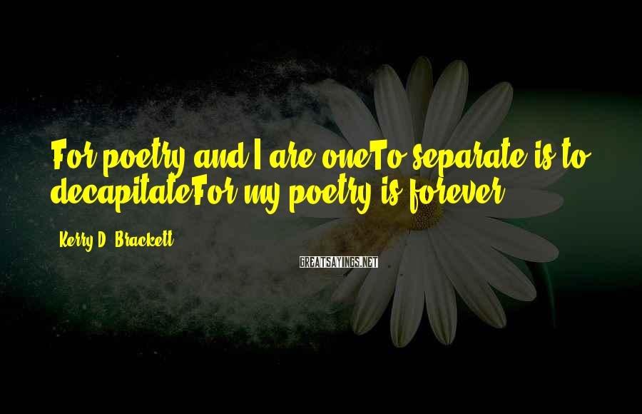 Kerry D. Brackett Sayings: For poetry and I are oneTo separate is to decapitateFor my poetry is forever.