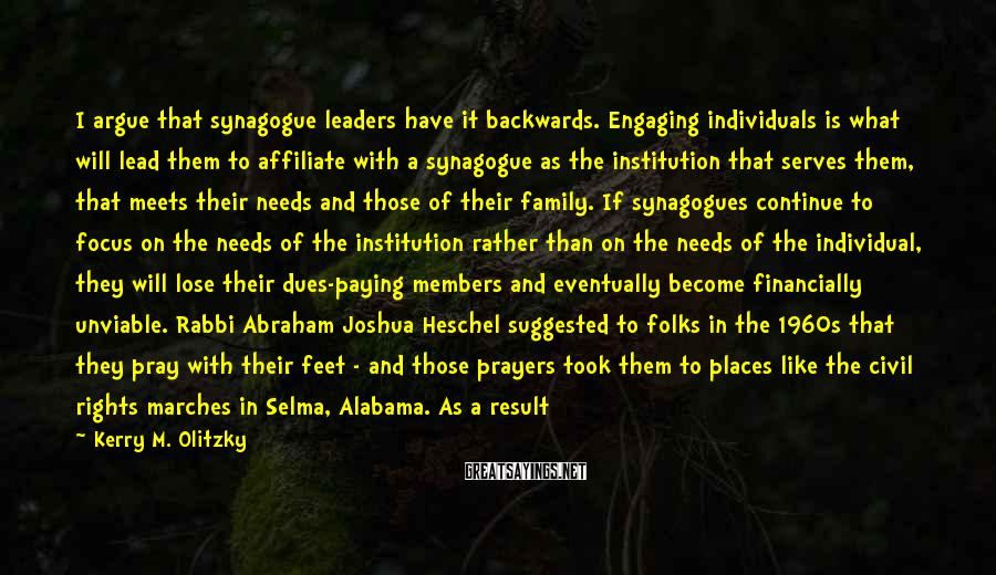 Kerry M. Olitzky Sayings: I argue that synagogue leaders have it backwards. Engaging individuals is what will lead them