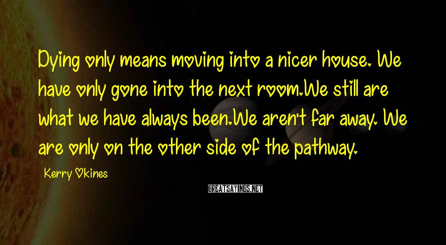 Kerry Okines Sayings: Dying only means moving into a nicer house. We have only gone into the next