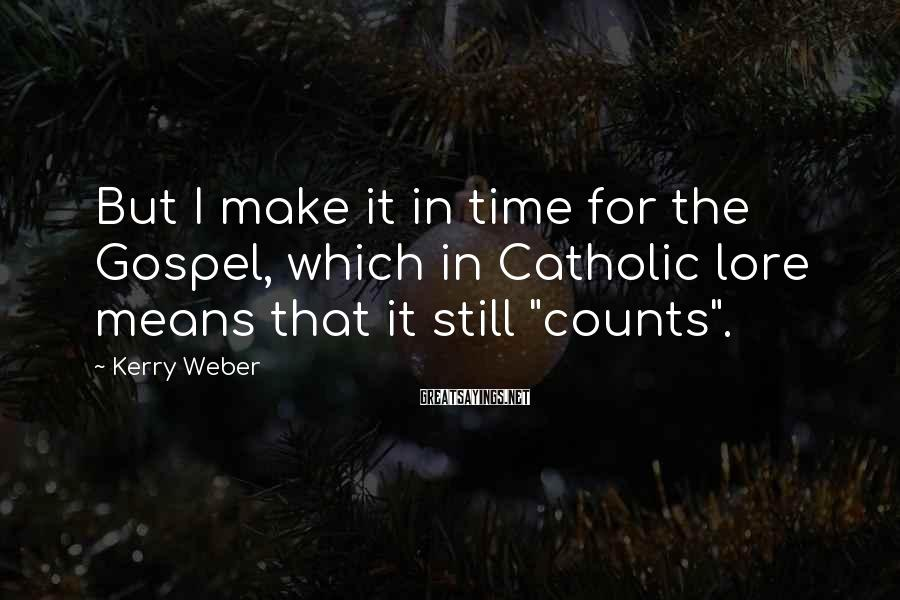 Kerry Weber Sayings: But I make it in time for the Gospel, which in Catholic lore means that