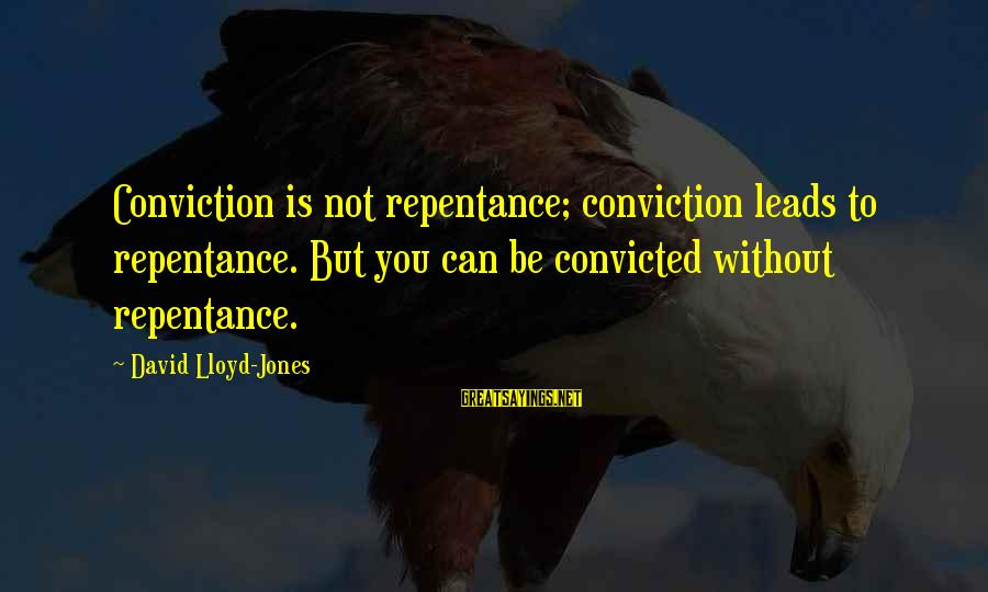 Keteyian Sayings By David Lloyd-Jones: Conviction is not repentance; conviction leads to repentance. But you can be convicted without repentance.