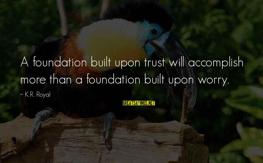 Keteyian Sayings By K.R. Royal: A foundation built upon trust will accomplish more than a foundation built upon worry.