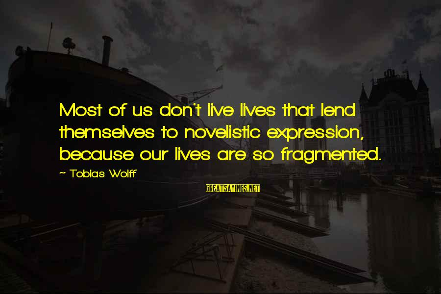 Keteyian Sayings By Tobias Wolff: Most of us don't live lives that lend themselves to novelistic expression, because our lives