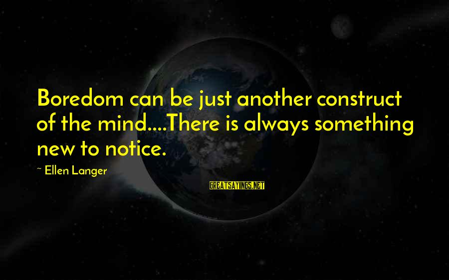 Keth Sayings By Ellen Langer: Boredom can be just another construct of the mind....There is always something new to notice.