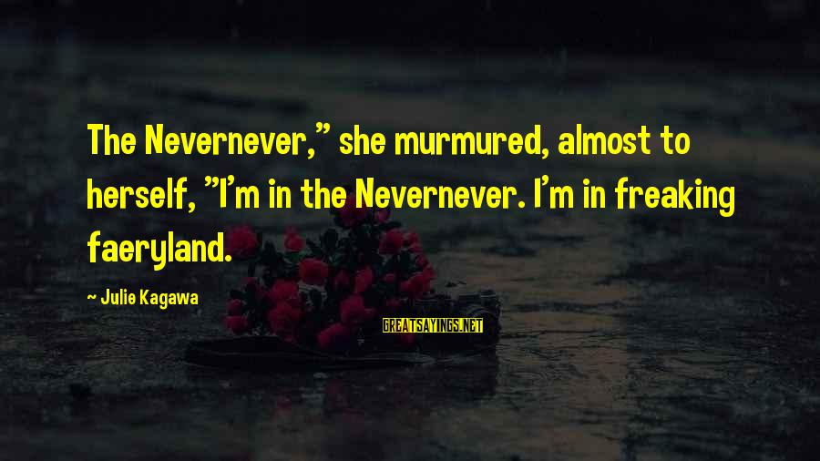"Kety Sayings By Julie Kagawa: The Nevernever,"" she murmured, almost to herself, ""I'm in the Nevernever. I'm in freaking faeryland."