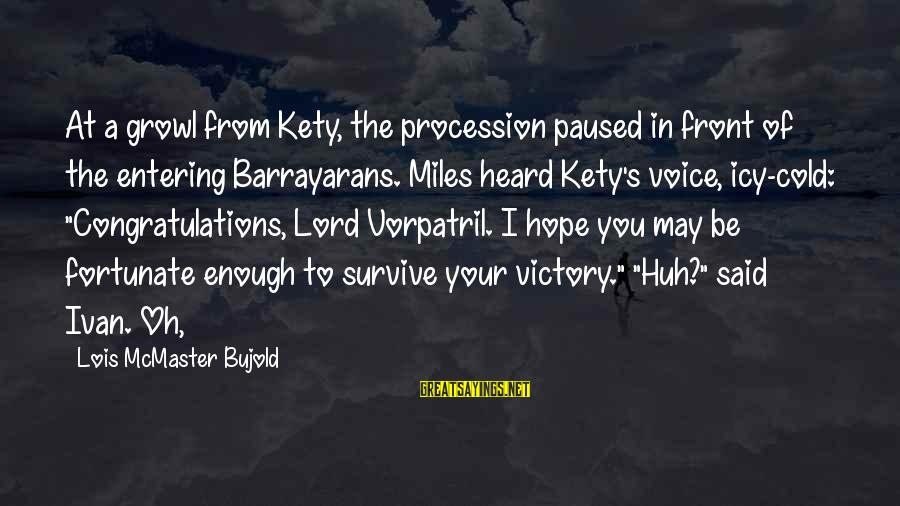 Kety Sayings By Lois McMaster Bujold: At a growl from Kety, the procession paused in front of the entering Barrayarans. Miles