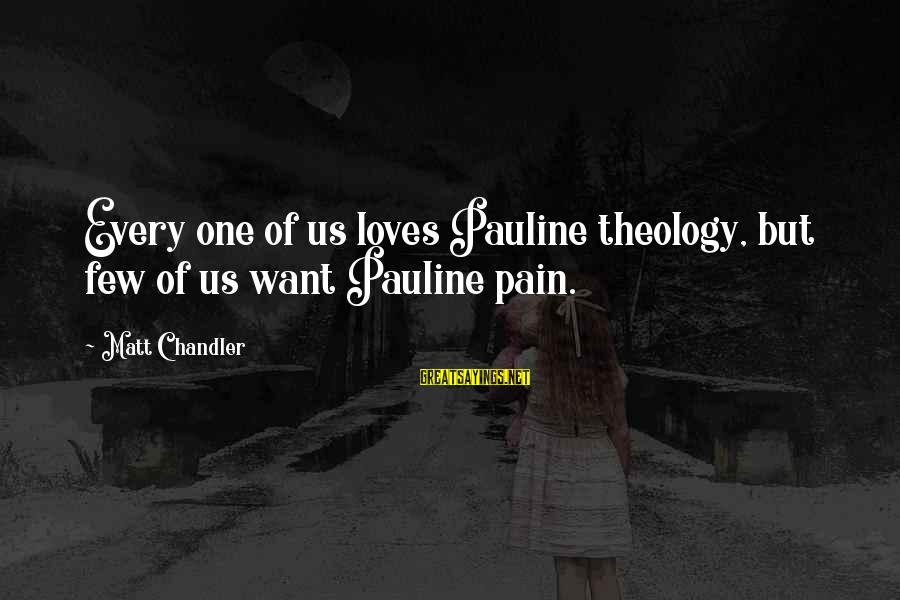 Kety Sayings By Matt Chandler: Every one of us loves Pauline theology, but few of us want Pauline pain.