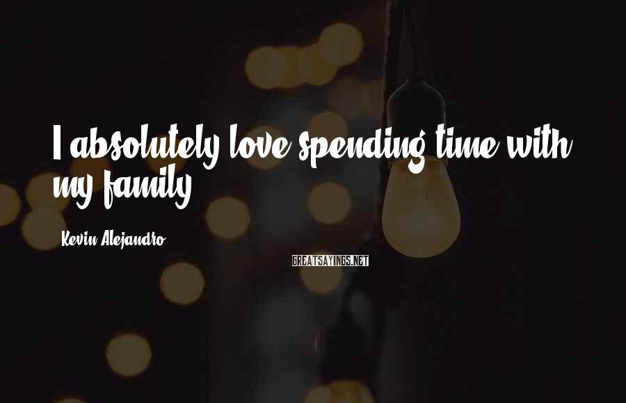 Kevin Alejandro Sayings: I absolutely love spending time with my family.