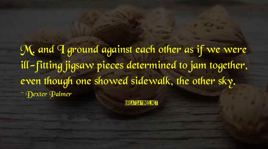 Kevin And Perry Sayings By Dexter Palmer: M. and I ground against each other as if we were ill-fitting jigsaw pieces determined