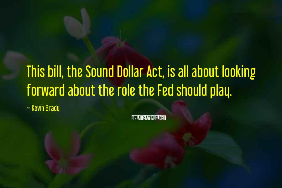 Kevin Brady Sayings: This bill, the Sound Dollar Act, is all about looking forward about the role the