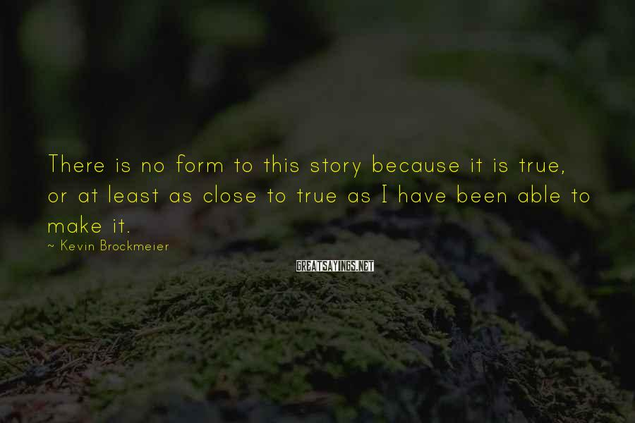 Kevin Brockmeier Sayings: There is no form to this story because it is true, or at least as