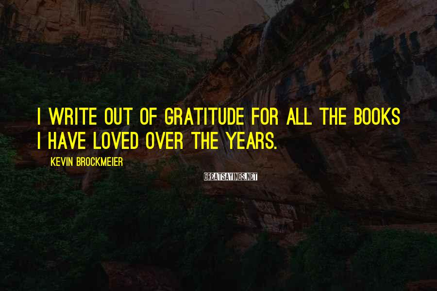 Kevin Brockmeier Sayings: I write out of gratitude for all the books I have loved over the years.