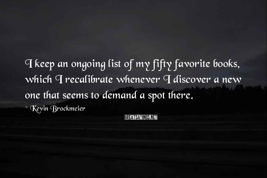Kevin Brockmeier Sayings: I keep an ongoing list of my fifty favorite books, which I recalibrate whenever I
