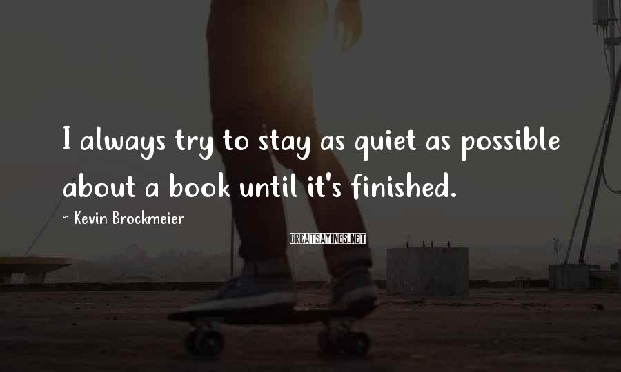 Kevin Brockmeier Sayings: I always try to stay as quiet as possible about a book until it's finished.