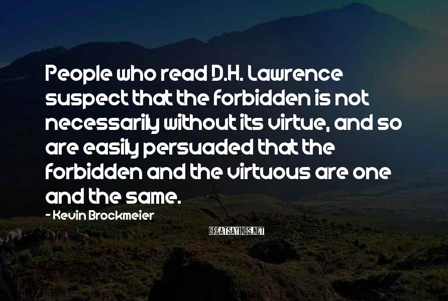 Kevin Brockmeier Sayings: People who read D.H. Lawrence suspect that the forbidden is not necessarily without its virtue,