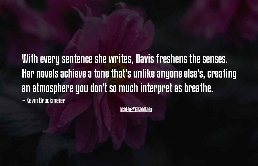 Kevin Brockmeier Sayings: With every sentence she writes, Davis freshens the senses. Her novels achieve a tone that's