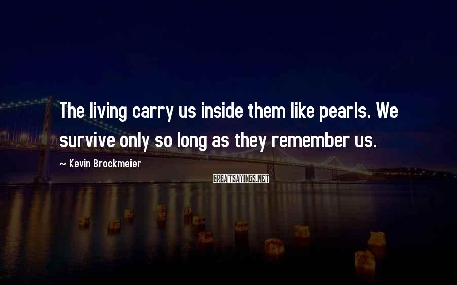 Kevin Brockmeier Sayings: The living carry us inside them like pearls. We survive only so long as they