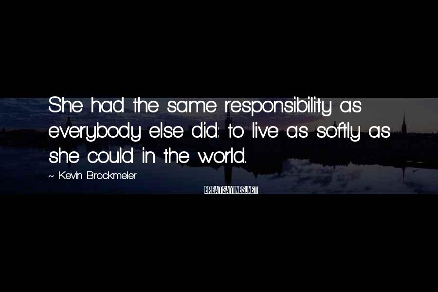 Kevin Brockmeier Sayings: She had the same responsibility as everybody else did: to live as softly as she