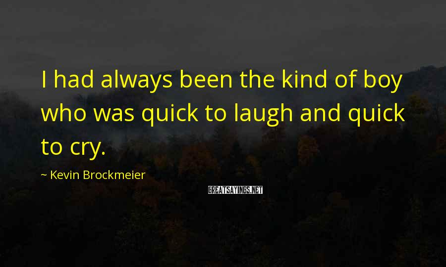 Kevin Brockmeier Sayings: I had always been the kind of boy who was quick to laugh and quick