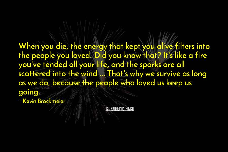 Kevin Brockmeier Sayings: When you die, the energy that kept you alive filters into the people you loved.