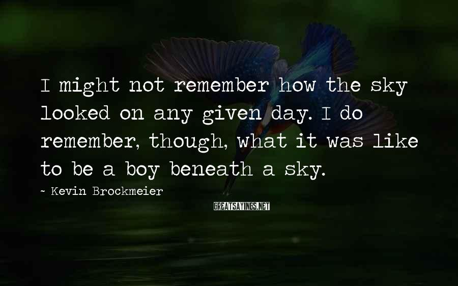 Kevin Brockmeier Sayings: I might not remember how the sky looked on any given day. I do remember,